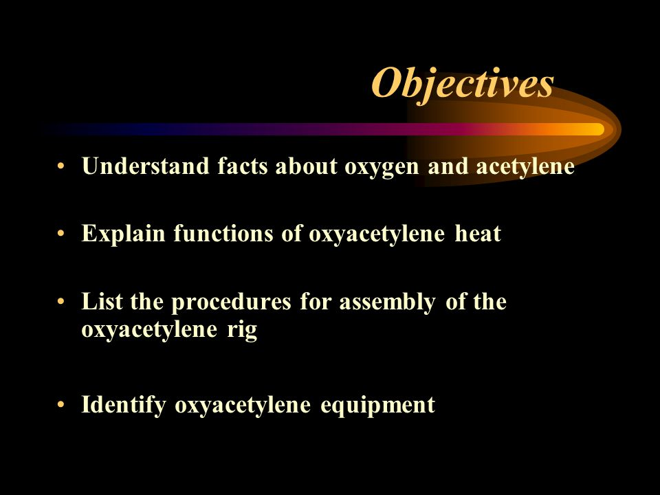 Objectives Understand facts about oxygen and acetylene