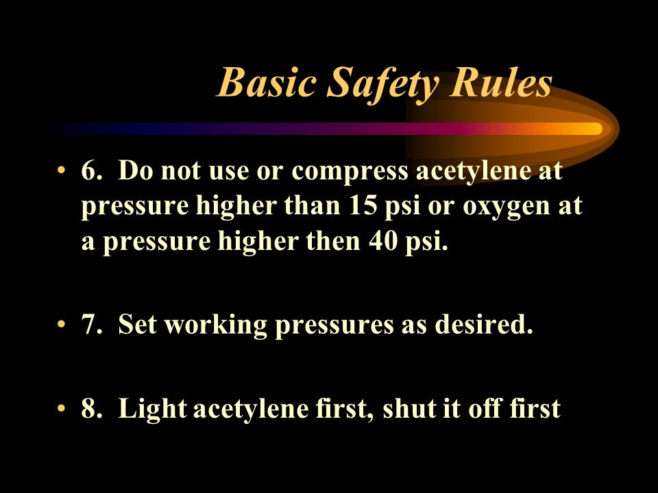 Basic Safety Rules 6. Do not use or compress acetylene at pressure higher than 15 psi or oxygen at a pressure higher then 40 psi.
