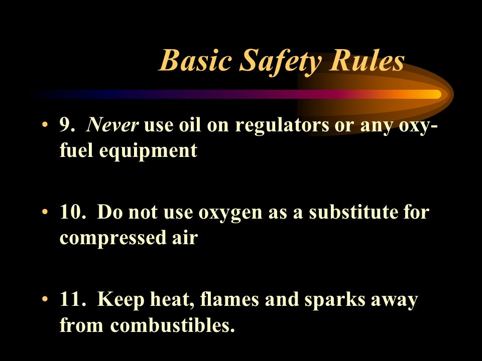 Basic Safety Rules 9. Never use oil on regulators or any oxy-fuel equipment. 10. Do not use oxygen as a substitute for compressed air.