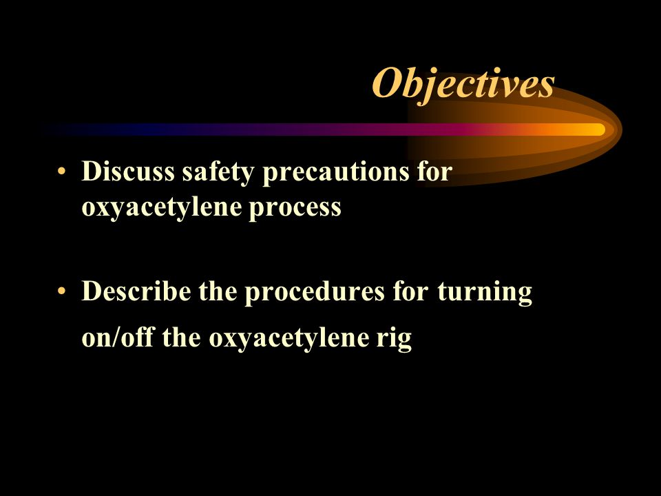 Objectives Discuss safety precautions for oxyacetylene process