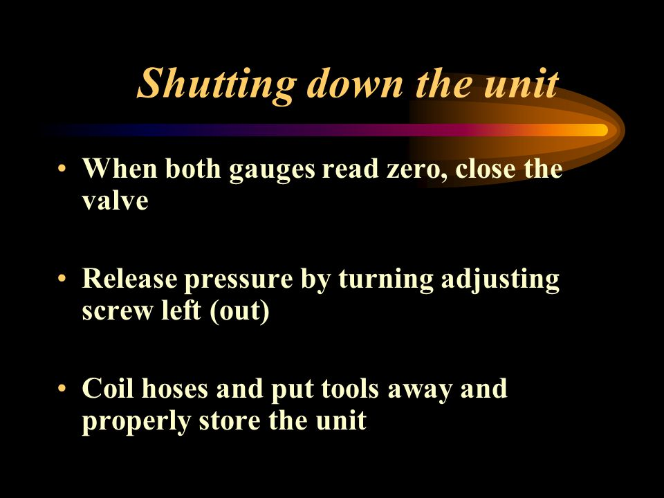 Shutting down the unit When both gauges read zero, close the valve
