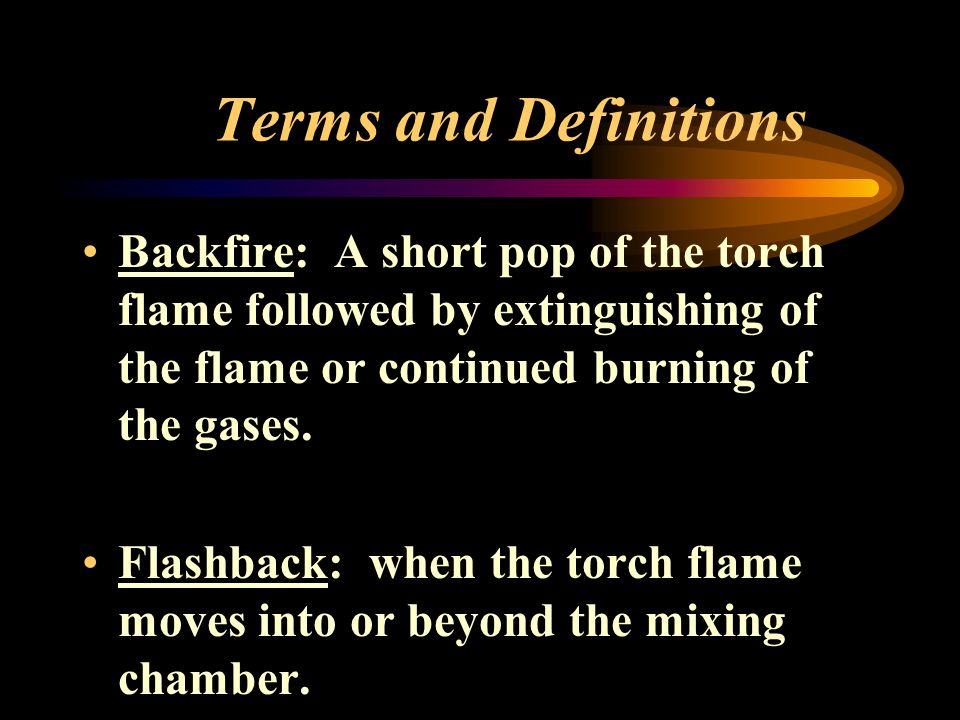 Terms and Definitions Backfire: A short pop of the torch flame followed by extinguishing of the flame or continued burning of the gases.