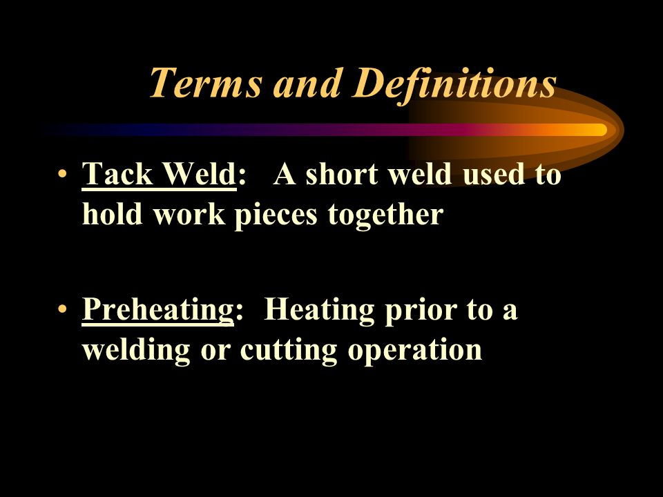 Terms and Definitions Tack Weld: A short weld used to hold work pieces together.