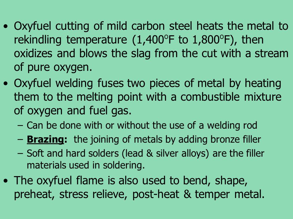 Oxyfuel cutting of mild carbon steel heats the metal to rekindling temperature (1,400oF to 1,800oF), then oxidizes and blows the slag from the cut with a stream of pure oxygen.