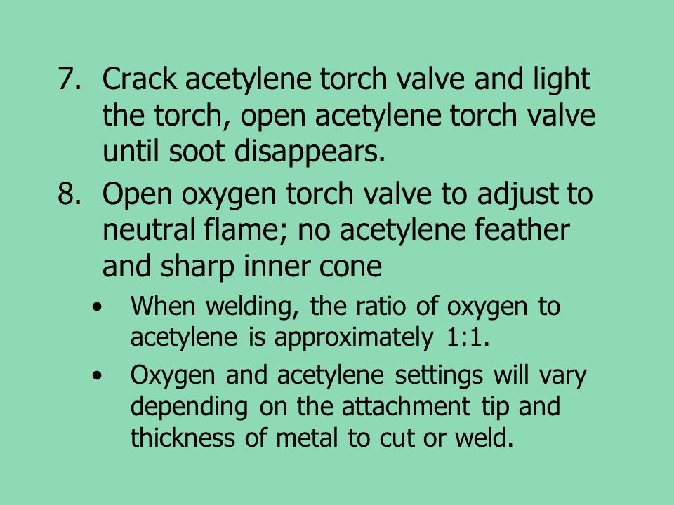 Crack acetylene torch valve and light the torch, open acetylene torch valve until soot disappears.
