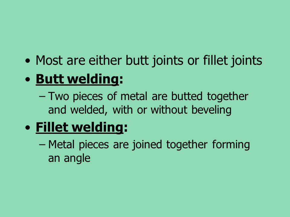 Most are either butt joints or fillet joints Butt welding: