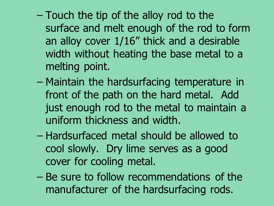 Touch the tip of the alloy rod to the surface and melt enough of the rod to form an alloy cover 1/16 thick and a desirable width without heating the base metal to a melting point.
