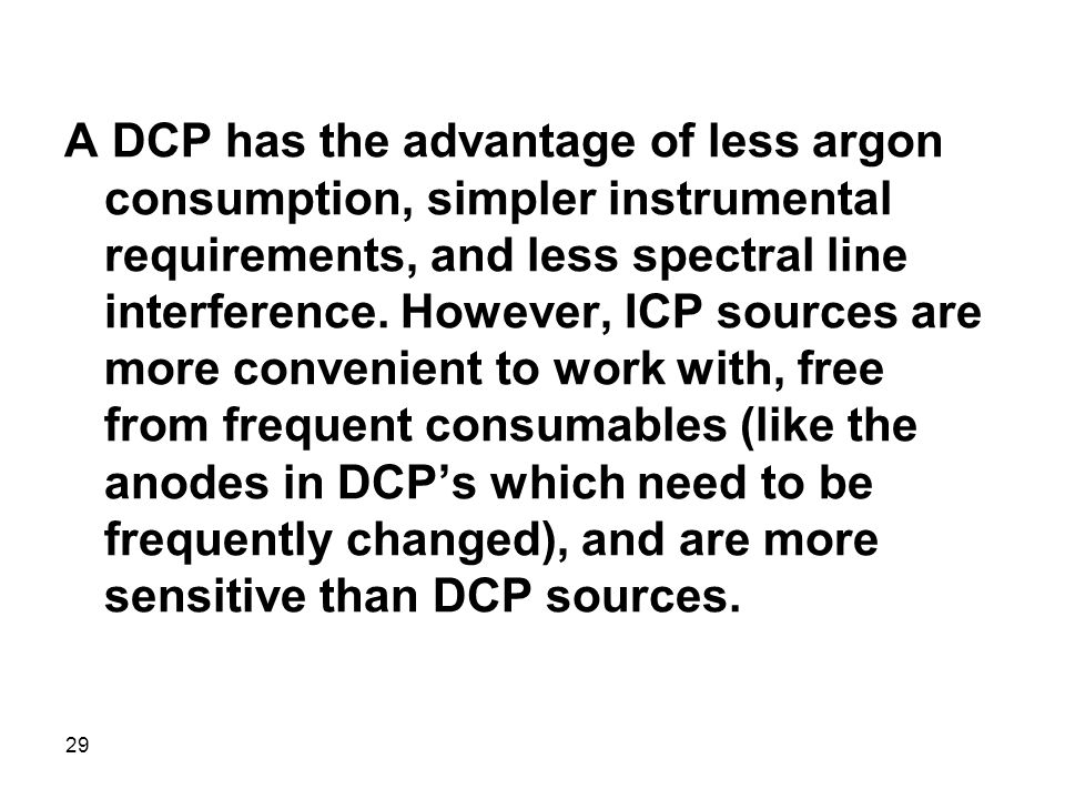 A DCP has the advantage of less argon consumption, simpler instrumental requirements, and less spectral line interference.