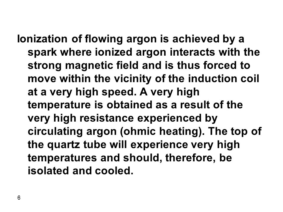 Ionization of flowing argon is achieved by a spark where ionized argon interacts with the strong magnetic field and is thus forced to move within the vicinity of the induction coil at a very high speed.