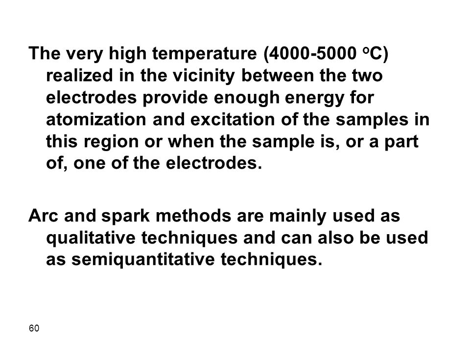 The very high temperature (4000-5000 oC) realized in the vicinity between the two electrodes provide enough energy for atomization and excitation of the samples in this region or when the sample is, or a part of, one of the electrodes.
