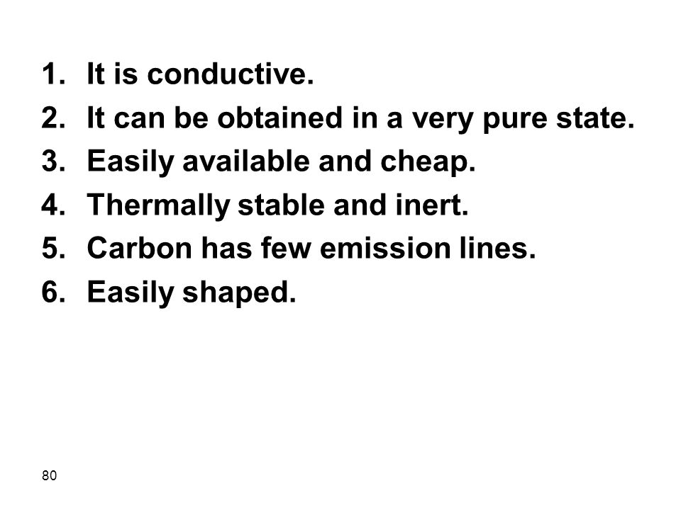 It is conductive. It can be obtained in a very pure state. Easily available and cheap. Thermally stable and inert.