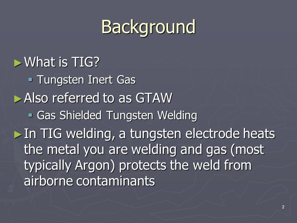 Background What is TIG Also referred to as GTAW