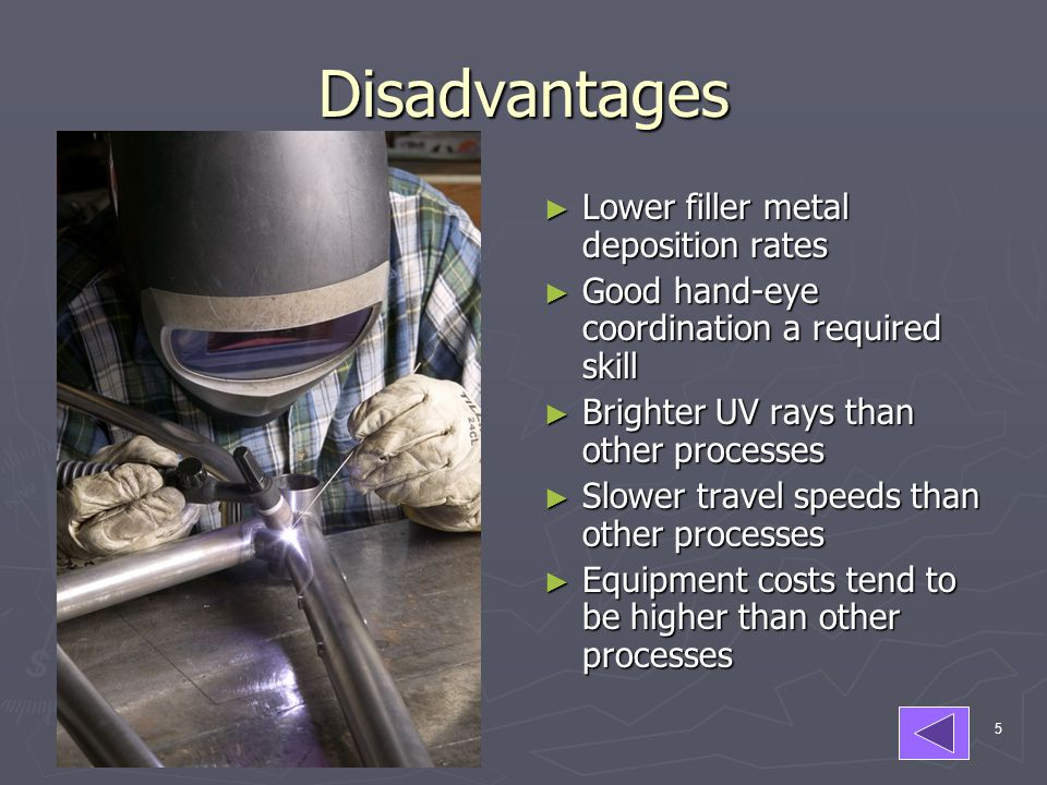 Disadvantages Lower filler metal deposition rates