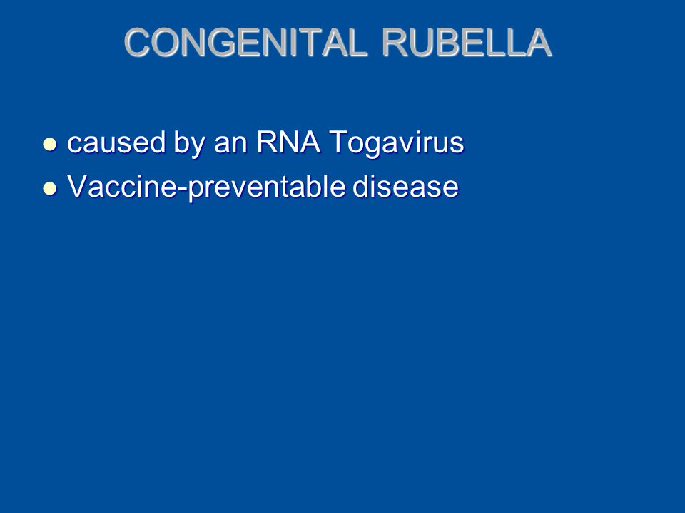 CONGENITAL RUBELLA caused by an RNA Togavirus