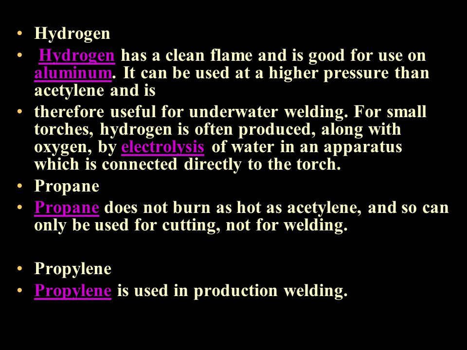 Hydrogen Hydrogen has a clean flame and is good for use on aluminum. It can be used at a higher pressure than acetylene and is.