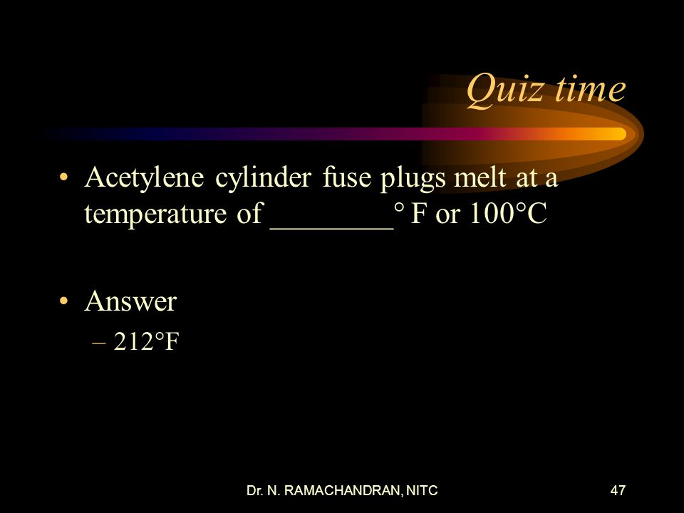 Quiz time Acetylene cylinder fuse plugs melt at a temperature of ________° F or 100°C. Answer. 212°F.