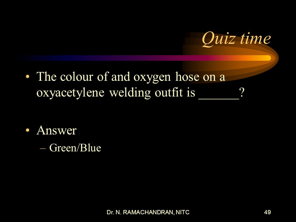 Quiz time The colour of and oxygen hose on a oxyacetylene welding outfit is ______ Answer. Green/Blue.