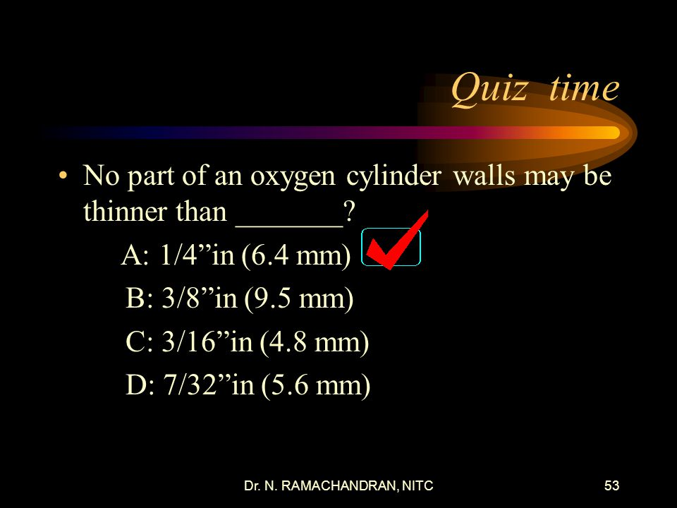 Quiz time No part of an oxygen cylinder walls may be thinner than _______ A: 1/4 in (6.4 mm) B: 3/8 in (9.5 mm)