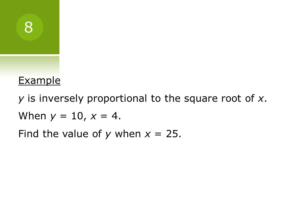 8 Example y is inversely proportional to the square root of x.