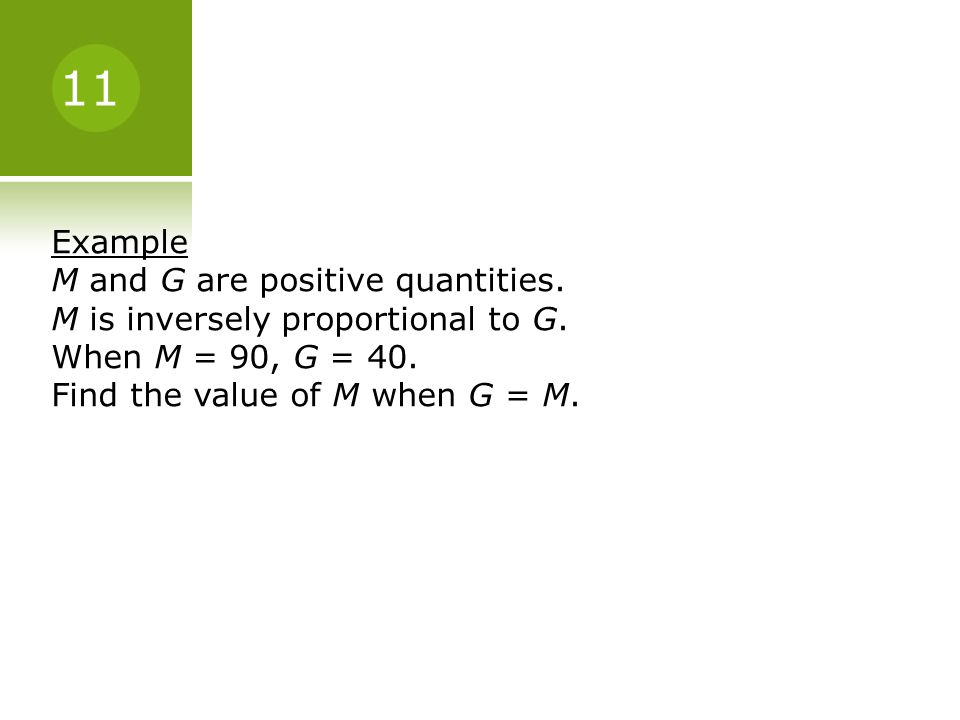 11 Example. M and G are positive quantities. M is inversely proportional to G. When M = 90, G = 40.