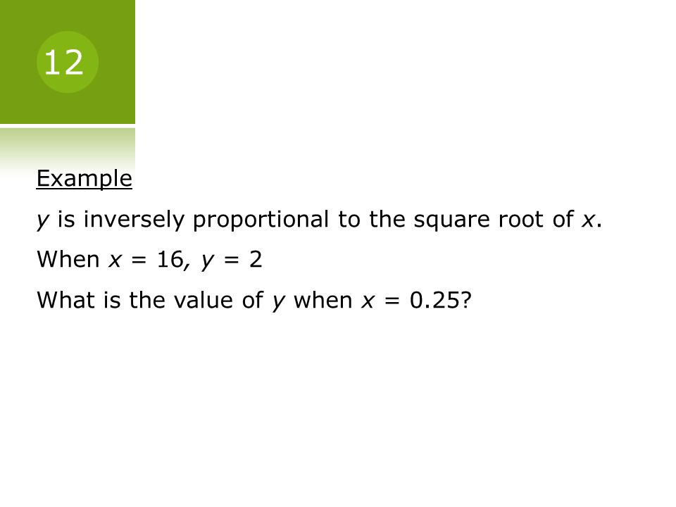 12 Example. y is inversely proportional to the square root of x.