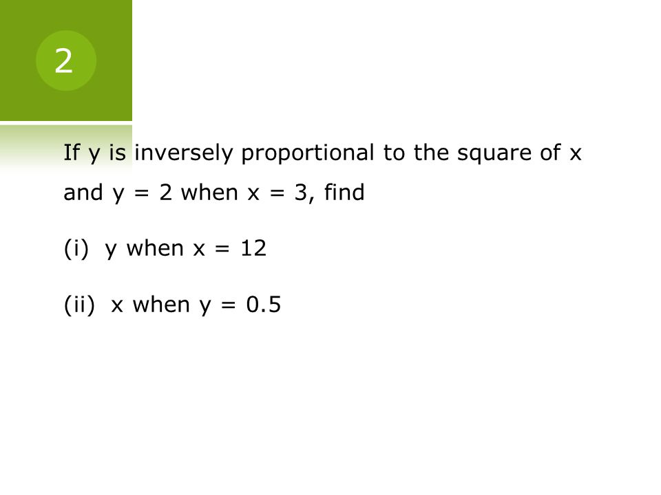 2 If y is inversely proportional to the square of x and y = 2 when x = 3, find (i) y when x = 12 (ii) x when y = 0.5
