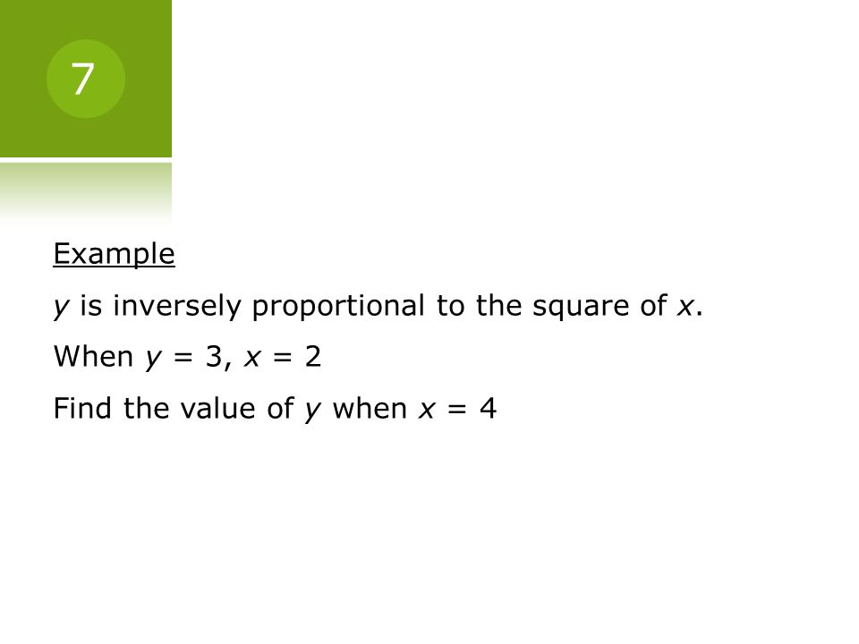 7 Example y is inversely proportional to the square of x.