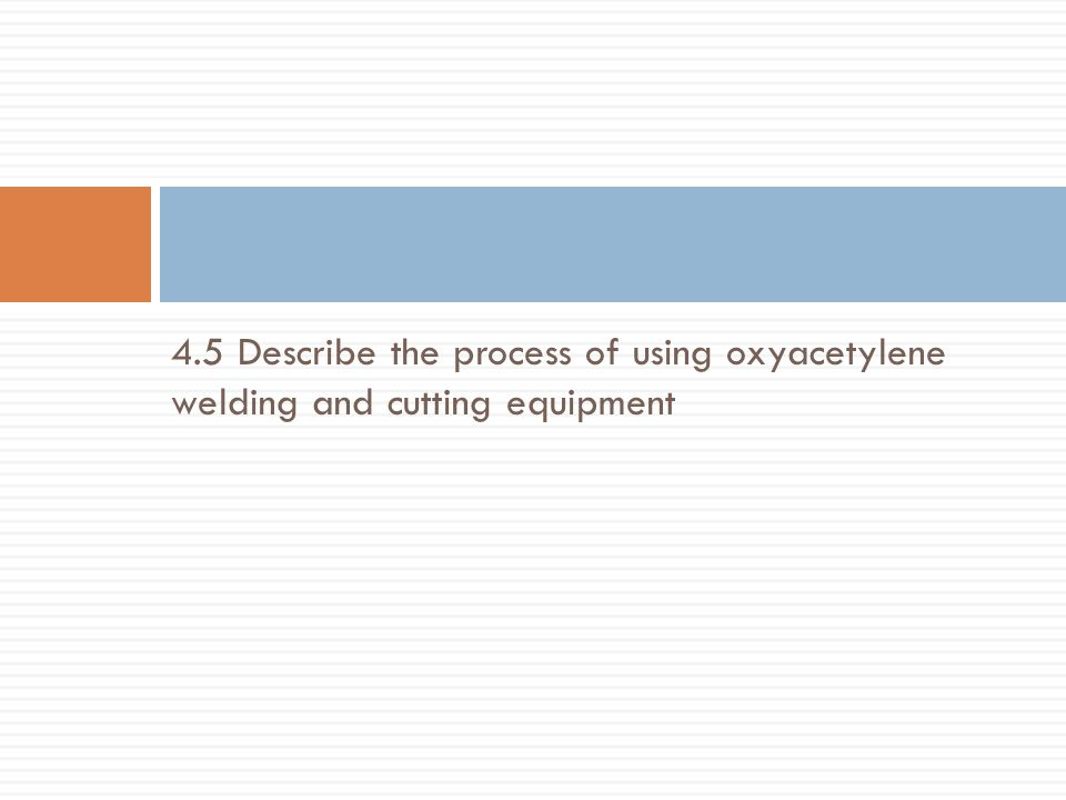 4.5 Describe the process of using oxyacetylene welding and cutting equipment