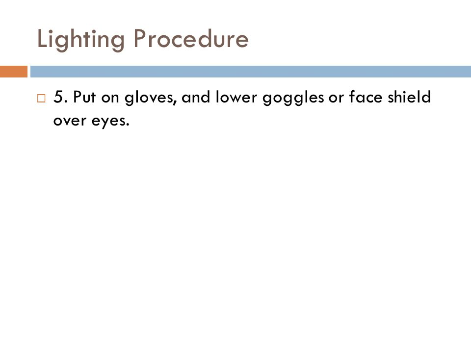 Lighting Procedure 5. Put on gloves, and lower goggles or face shield over eyes.