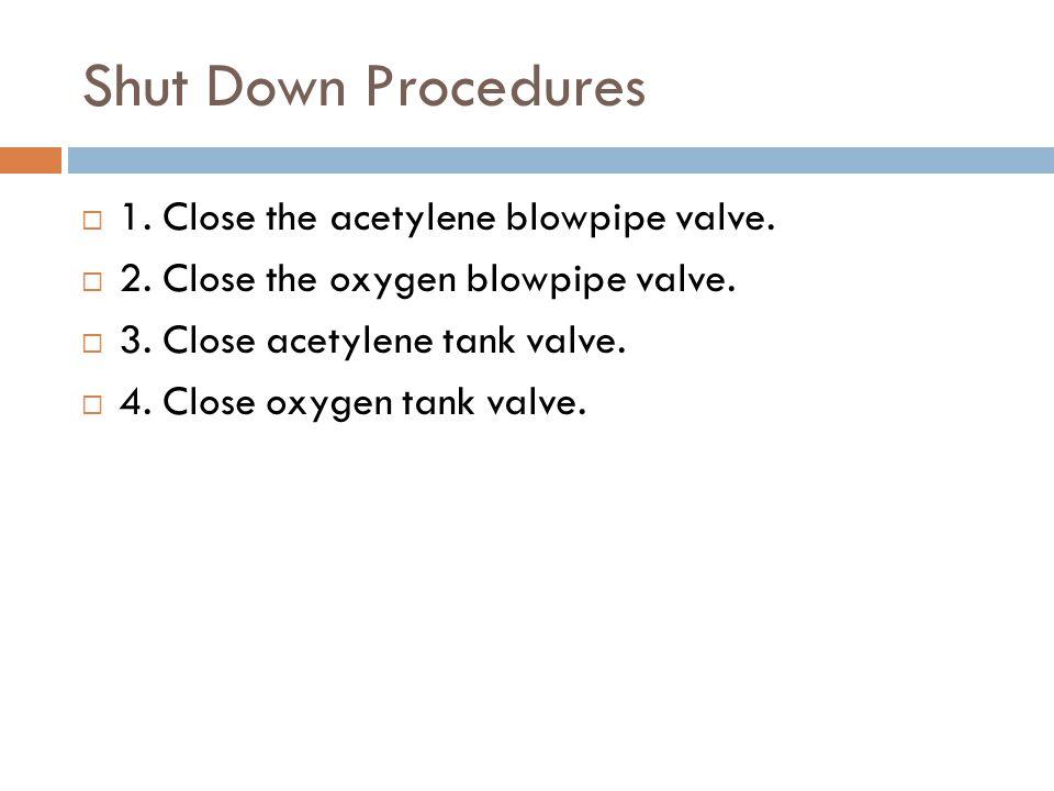 Shut Down Procedures 1. Close the acetylene blowpipe valve.