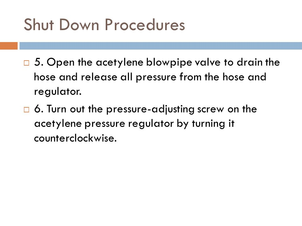 Shut Down Procedures 5. Open the acetylene blowpipe valve to drain the hose and release all pressure from the hose and regulator.