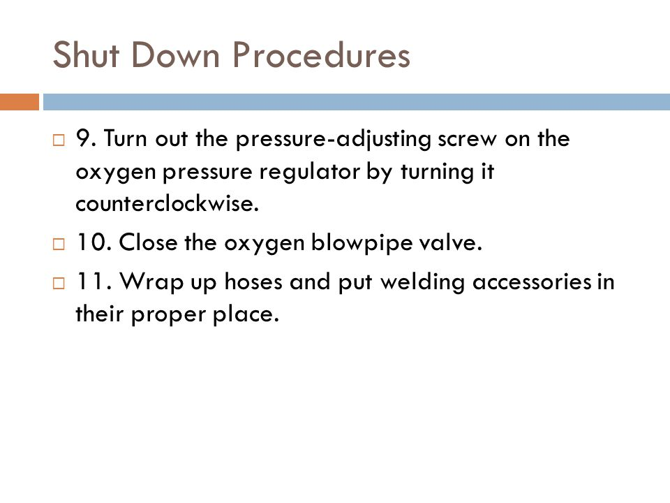 Shut Down Procedures 9. Turn out the pressure-adjusting screw on the oxygen pressure regulator by turning it counterclockwise.