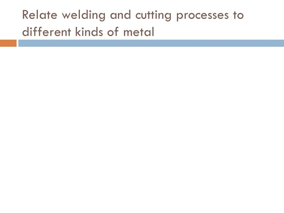 Relate welding and cutting processes to different kinds of metal