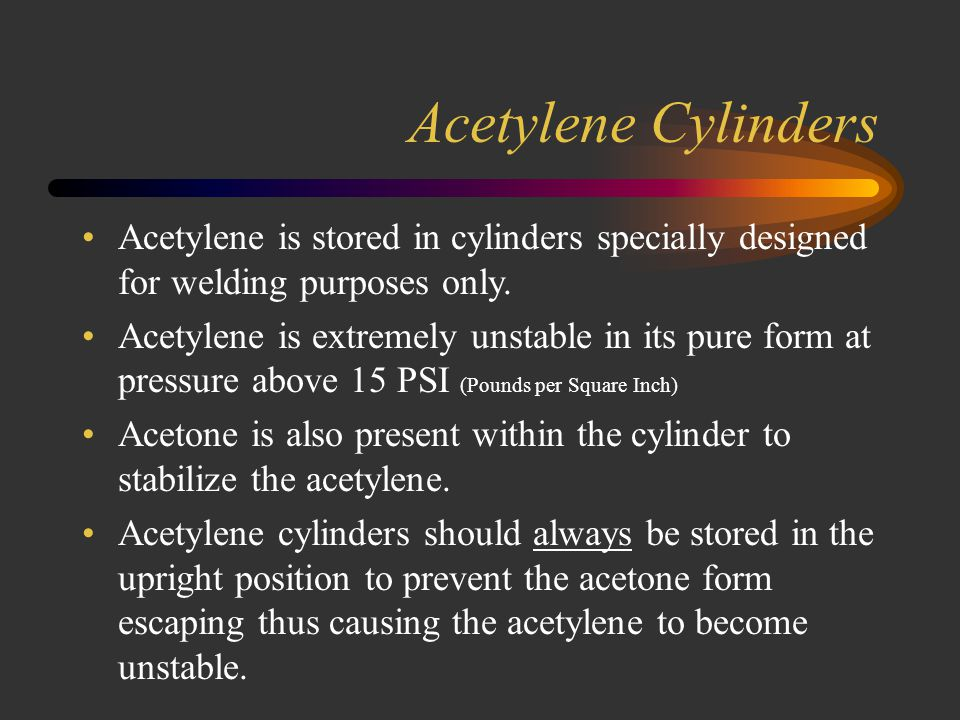 Acetylene Cylinders Acetylene is stored in cylinders specially designed for welding purposes only.