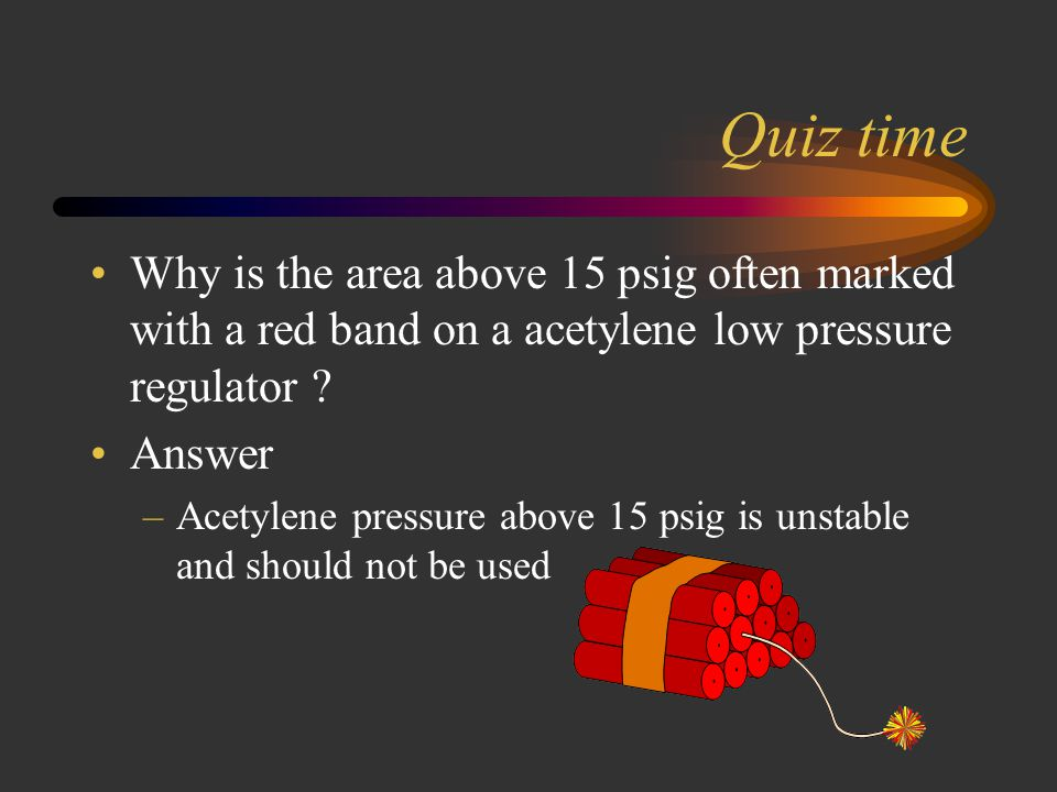 Quiz time Why is the area above 15 psig often marked with a red band on a acetylene low pressure regulator