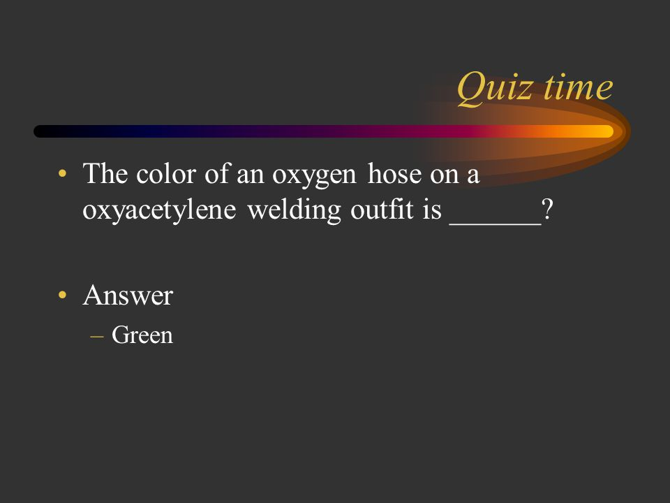 Quiz time The color of an oxygen hose on a oxyacetylene welding outfit is ______ Answer Green