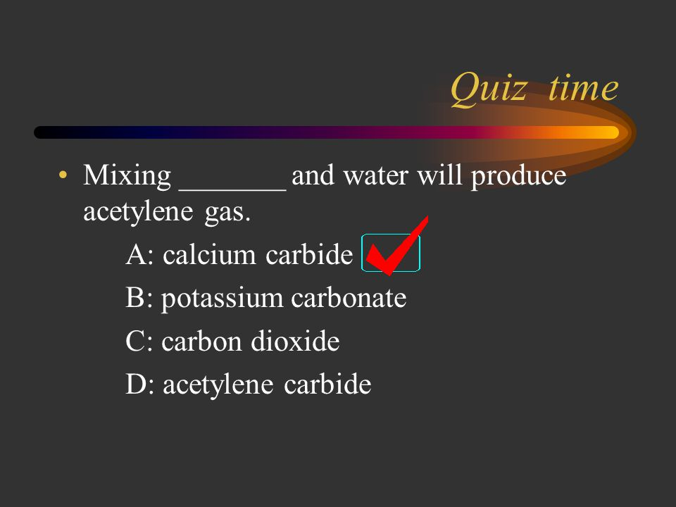 Quiz time Mixing _______ and water will produce acetylene gas.