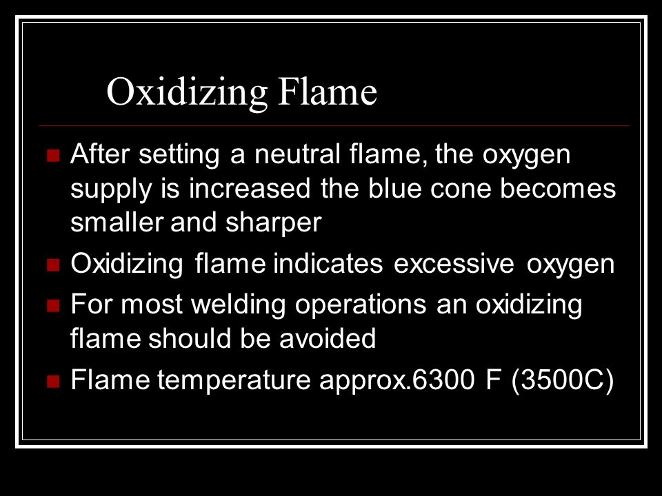 Oxidizing Flame After setting a neutral flame, the oxygen supply is increased the blue cone becomes smaller and sharper.
