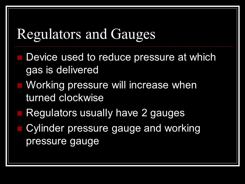Regulators and Gauges Device used to reduce pressure at which gas is delivered. Working pressure will increase when turned clockwise.