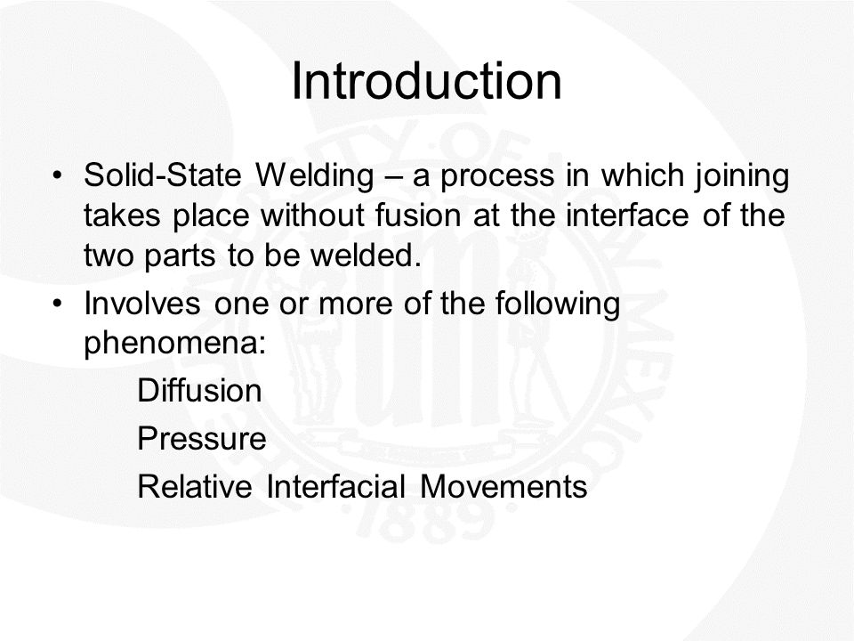 Introduction Solid-State Welding – a process in which joining takes place without fusion at the interface of the two parts to be welded.