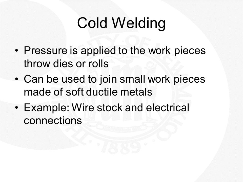 Cold Welding Pressure is applied to the work pieces throw dies or rolls. Can be used to join small work pieces made of soft ductile metals.