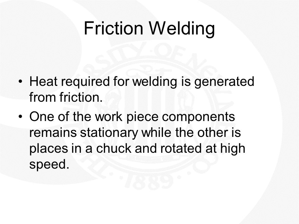 Friction Welding Heat required for welding is generated from friction.