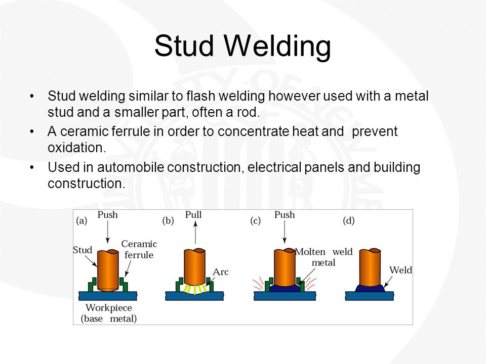Stud Welding Stud welding similar to flash welding however used with a metal stud and a smaller part, often a rod.