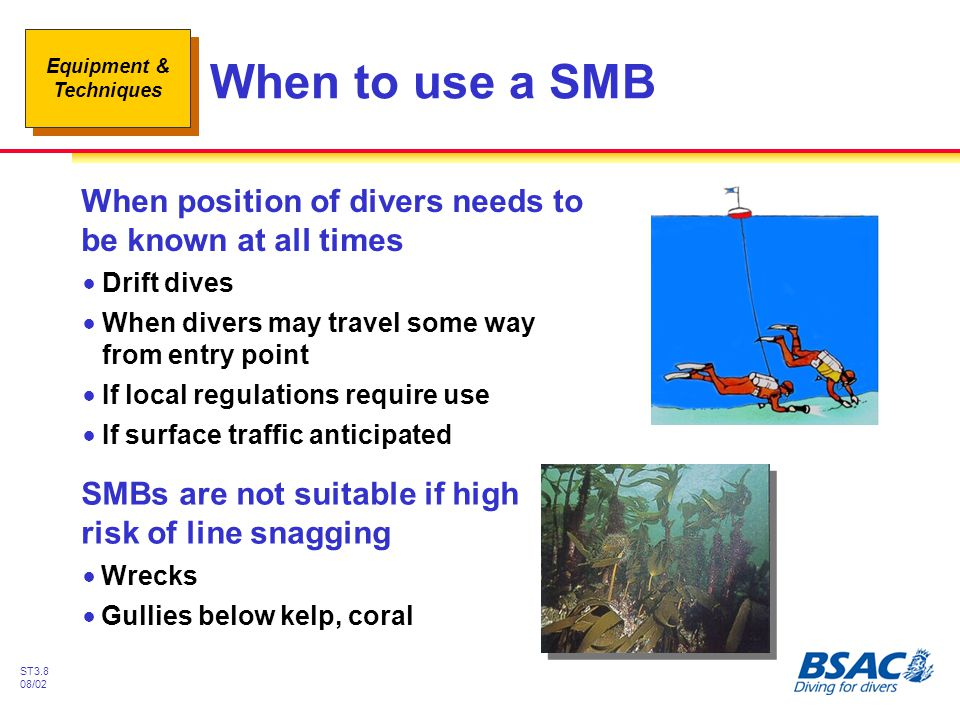 When to use a SMB When position of divers needs to be known at all times. Drift dives. When divers may travel some way from entry point.