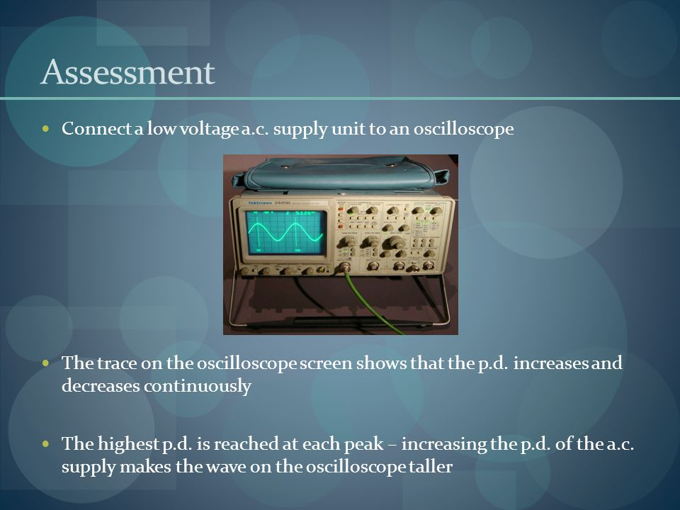 Assessment Connect a low voltage a.c. supply unit to an oscilloscope