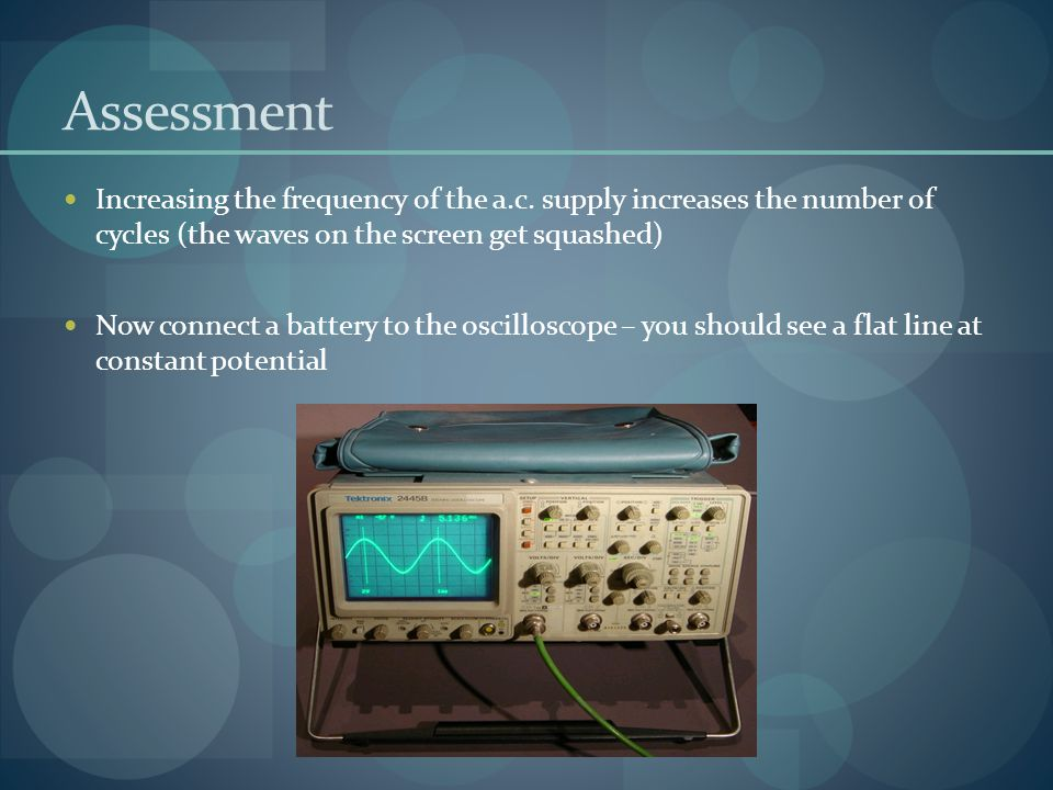 Assessment Increasing the frequency of the a.c. supply increases the number of cycles (the waves on the screen get squashed)