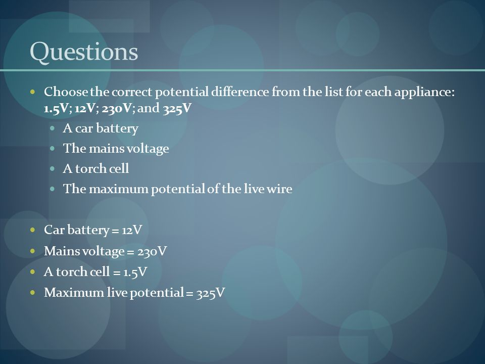 Questions Choose the correct potential difference from the list for each appliance: 1.5V; 12V; 230V; and 325V.