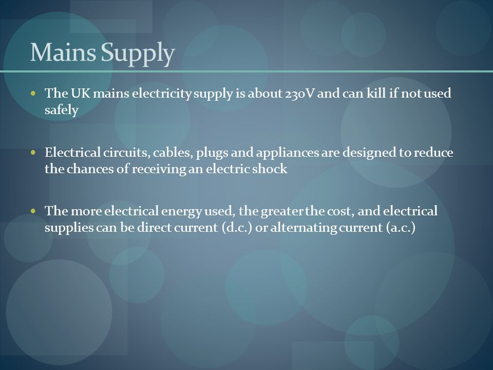 Mains Supply The UK mains electricity supply is about 230V and can kill if not used safely.