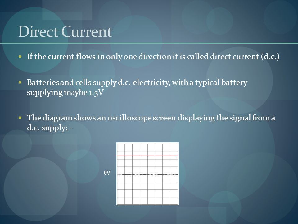 Direct Current If the current flows in only one direction it is called direct current (d.c.)