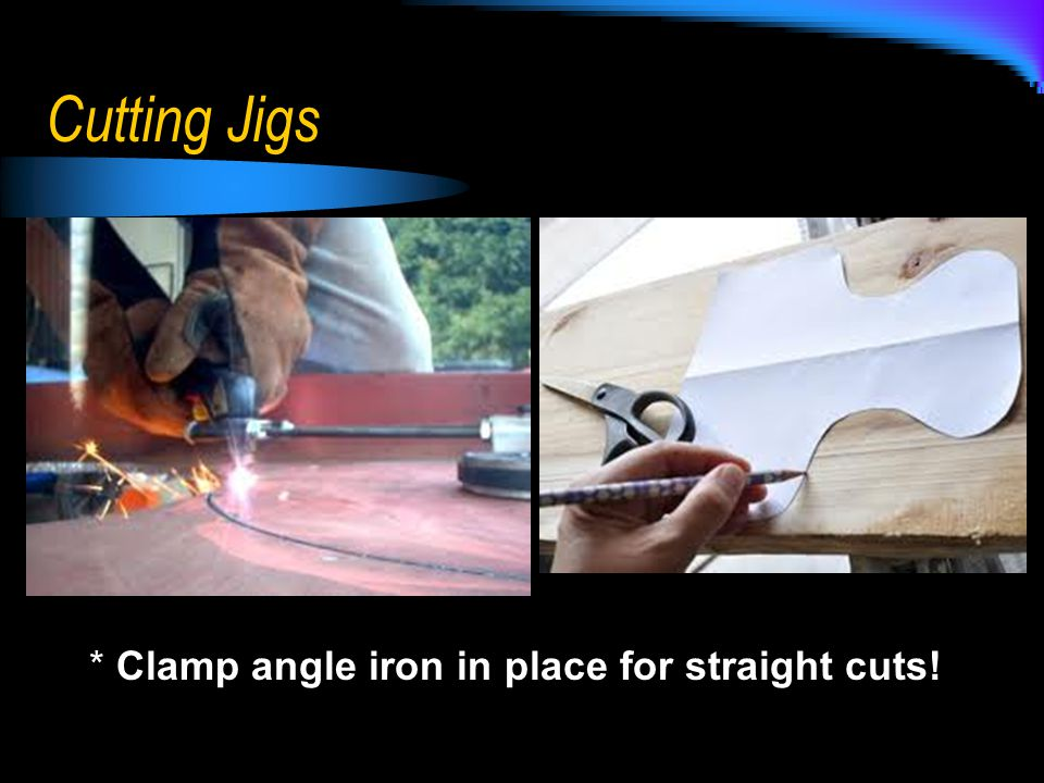Cutting Jigs * Clamp angle iron in place for straight cuts!